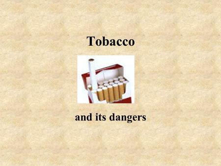 Tobacco and its dangers Tobacco smoke Tobacco smoke contains about 1000 chemicals, many of them being harmful Smoking kills 12 times the number of people.