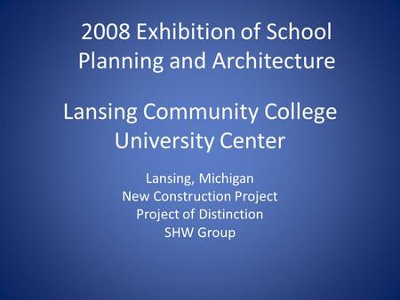Lansing Community College University Center Lansing, Michigan New Construction Project Project of Distinction SHW Group 2008 Exhibition of School Planning.