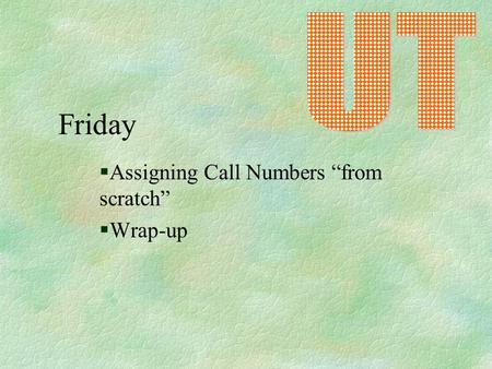 "Friday §Assigning Call Numbers ""from scratch"" §Wrap-up."