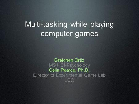 Multi-tasking while playing computer games Gretchen Ortiz MS HCI-Psychology Celia Pearce, Ph.D. Director of Experimental Game Lab LCC.