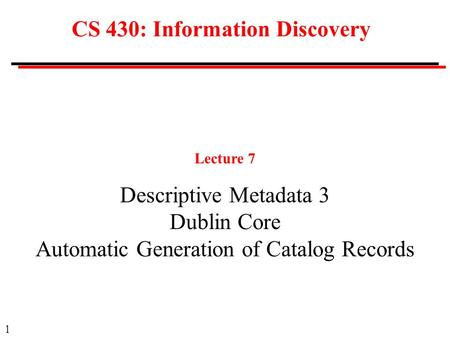 1 CS 430: Information Discovery Lecture 7 Descriptive Metadata 3 Dublin Core Automatic Generation of Catalog Records.