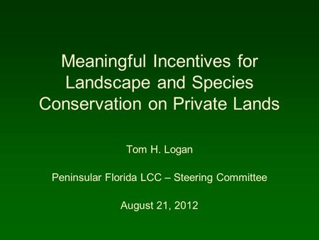 Meaningful Incentives for Landscape and Species Conservation on Private Lands Tom H. Logan Peninsular Florida LCC – Steering Committee August 21, 2012.