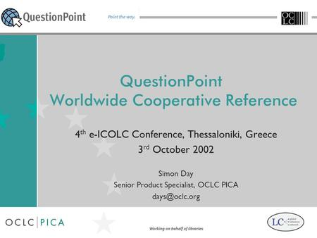 QuestionPoint Worldwide Cooperative Reference 4 th e-ICOLC Conference, Thessaloniki, Greece 3 rd October 2002 Simon Day Senior Product Specialist, OCLC.