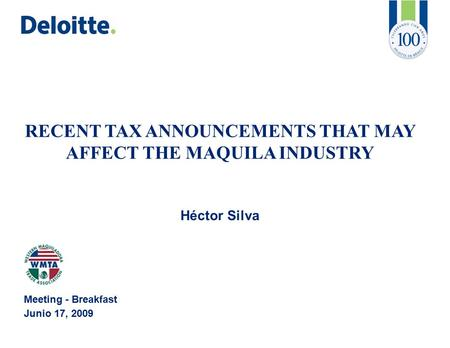 RECENT TAX ANNOUNCEMENTS THAT MAY AFFECT THE MAQUILA INDUSTRY Héctor Silva Meeting - Breakfast Junio 17, 2009.