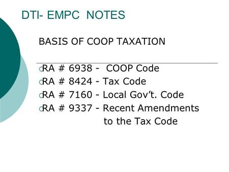 DTI- EMPC NOTES BASIS OF COOP TAXATION  RA # 6938 - COOP Code  RA # 8424 - Tax Code  RA # 7160 - Local Gov't. Code  RA # 9337 - Recent Amendments to.