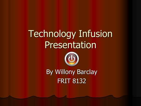 Technology Infusion Presentation By Willony Barclay FRIT 8132.