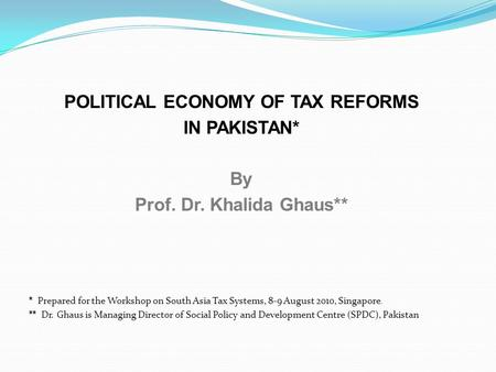 POLITICAL ECONOMY OF TAX REFORMS IN PAKISTAN* By Prof. Dr. Khalida Ghaus** * Prepared for the Workshop on South Asia Tax Systems, 8-9 August 2010, Singapore.