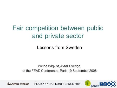 Fair competition between public and private sector Lessons from Sweden Weine Wiqvist, Avfall Sverige, at the FEAD Conference, Paris 19 September 2008.
