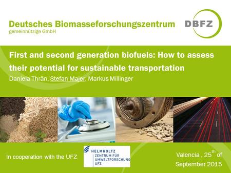 First and second generation biofuels: How to assess their potential for sustainable transportation Daniela Thrän, Stefan Majer, Markus Millinger Valencia,