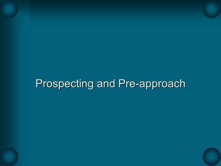 Prospecting and Pre-approach. Prospecting The process of identifying, qualifying, and prioritizing organizations and individuals that have the need for.