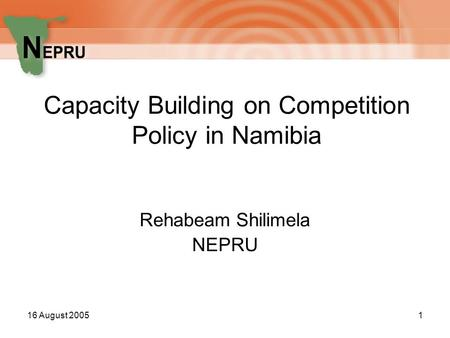 16 August 20051 Capacity Building on Competition Policy in Namibia Rehabeam Shilimela NEPRU.