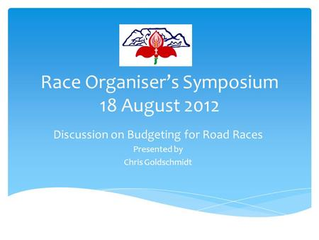 Race Organiser's Symposium 18 August 2012 Discussion on Budgeting for Road Races Presented by Chris Goldschmidt.