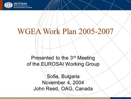 WGEA Work Plan 2005-2007 Presented to the 3 rd Meeting of the EUROSAI Working Group Sofia, Bulgaria November 4, 2004 John Reed, OAG, Canada.
