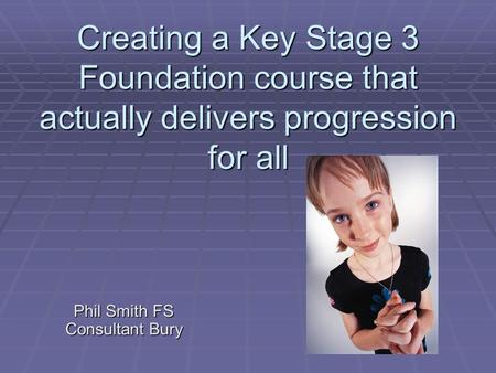 Creating a Key Stage 3 Foundation course that actually delivers progression for all Phil Smith FS Consultant Bury.