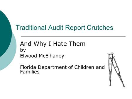 Traditional Audit Report Crutches And Why I Hate Them by Elwood McElhaney Florida Department of Children and Families.