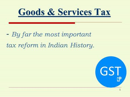 1 Goods & Services Tax - - By far the most important tax reform in Indian History.
