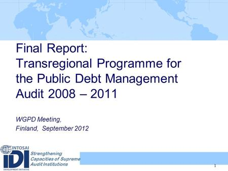Strengthening Capacities of Supreme Audit Institutions Final Report: Transregional Programme for the Public Debt Management Audit 2008 – 2011 WGPD Meeting,