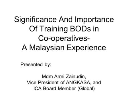 Significance And Importance Of Training BODs in Co-operatives- A Malaysian Experience Presented by: Mdm Armi Zainudin, Vice President of ANGKASA, and ICA.
