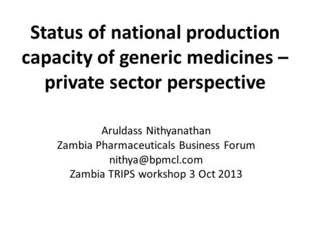 Status of national production capacity of generic medicines – private sector perspective Aruldass Nithyanathan Zambia Pharmaceuticals Business Forum