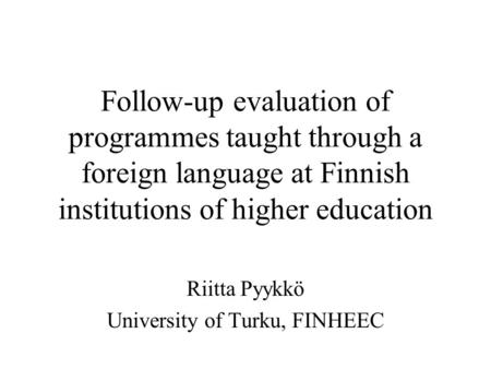 Follow-up evaluation of programmes taught through a foreign language at Finnish institutions of higher education Riitta Pyykkö University of Turku, FINHEEC.