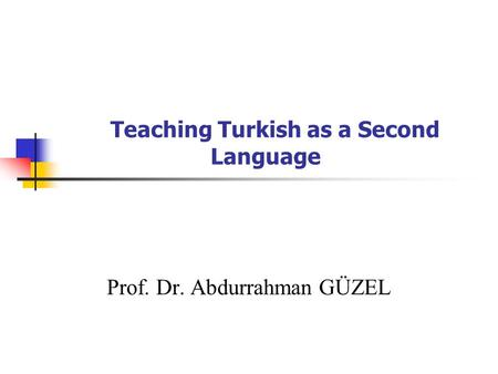 Teaching Turkish as a Second Language Prof. Dr. Abdurrahman GÜZEL.
