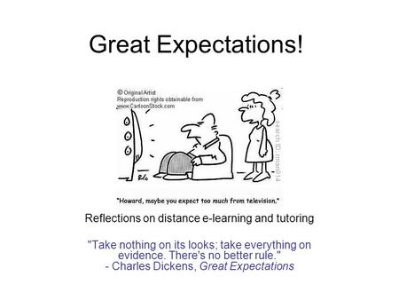 Great Expectations! Reflections on distance e-learning and tutoring Take nothing on its looks; take everything on evidence. There's no better rule. -