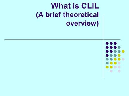 What is CLIL (A brief theoretical overview). What is CLIL? A continuum of educational approaches devoted to two main components – language and content.