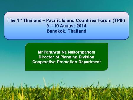 The 1 st Thailand – Pacific Island Countries Forum (TPIF) 9 – 10 August 2014 Bangkok, Thailand Mr.Panuwat Na Nakornpanom Director of Planning Division.