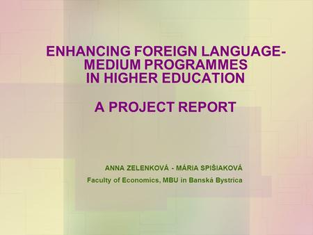 ENHANCING FOREIGN LANGUAGE- MEDIUM PROGRAMMES IN HIGHER EDUCATION A PROJECT REPORT ANNA ZELENKOVÁ - MÁRIA SPIŠIAKOVÁ Faculty of Economics, MBU in Banská.