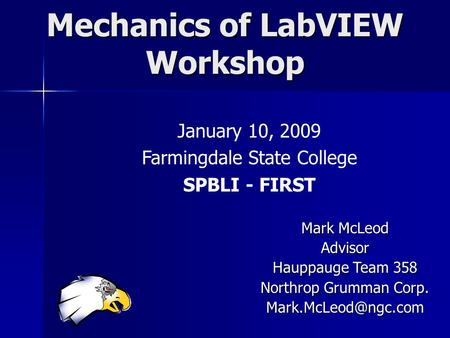 Mechanics of LabVIEW Workshop January 10, 2009 Farmingdale State College SPBLI - FIRST Mark McLeod Advisor Hauppauge Team 358 Northrop Grumman Corp.