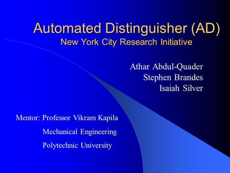 Automated Distinguisher (AD) New York City Research Initiative Athar Abdul-Quader Stephen Brandes Isaiah Silver Mentor: Professor Vikram Kapila Mechanical.