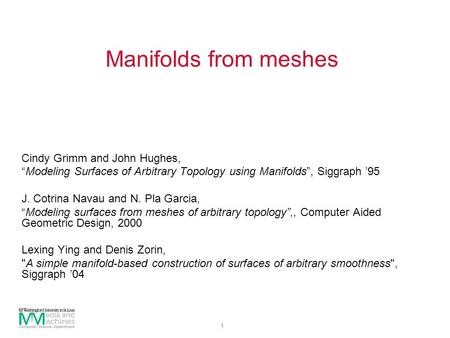 "1 Manifolds from meshes Cindy Grimm and John Hughes, ""Modeling Surfaces of Arbitrary Topology using Manifolds"", Siggraph '95 J. Cotrina Navau and N. Pla."