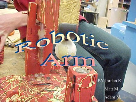 BY:Jordan K Matt M Adam M. INDEX WHY OURS Making the robotic arm Making the robotic arm Pictures.