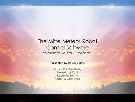 "The Mitre Meteor Robot Control Software ""Simulate As You Operate"" Presented by Darrell L Sims Richard M. Weatherly Frederick S. Kuhl Robert H. Bolling."