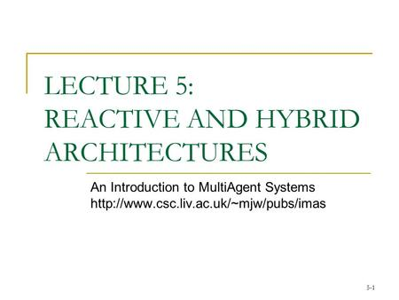 5-1 LECTURE 5: REACTIVE AND HYBRID ARCHITECTURES An Introduction to MultiAgent Systems