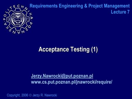 Acceptance Testing (1)  Copyright, 2006  Jerzy R. Nawrocki Requirements Engineering.