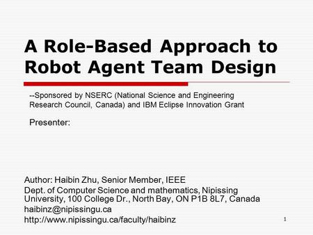 1 A Role-Based Approach to Robot Agent Team Design Author: Haibin Zhu, Senior Member, IEEE Dept. of Computer Science and mathematics, Nipissing University,