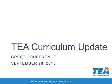 TEA Curriculum Update CREST CONFERENCE SEPTEMBER 28, 2015 COPYRIGHT © TEXAS EDUCATION AGENCY, 2015. ALL RIGHTS RESERVED.