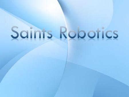 What is Saints Robotics? A student-run non- profit ASB organization Part of FIRST: For Inspiration and Recognition of Science and Technology Participate.