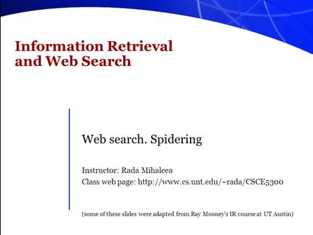 Information Retrieval and Web Search Web search. Spidering Instructor: Rada Mihalcea Class web page:  (some of these.