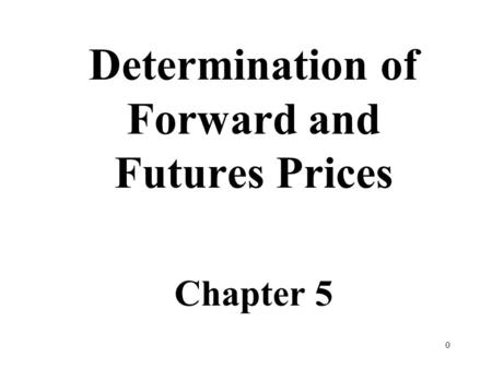 0 Determination of Forward and Futures Prices Chapter 5.
