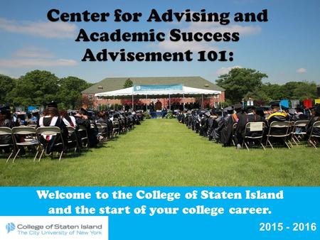 Welcome to the College of Staten Island and the start of your college career. 2015 - 2016.