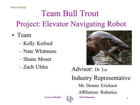 Senior Design 1 Team Bull Trout Project: Elevator Navigating Robot Team –Kelly Kofoed –Nate Whitmore –Shane Moser –Zach Uhles University of Portland School.