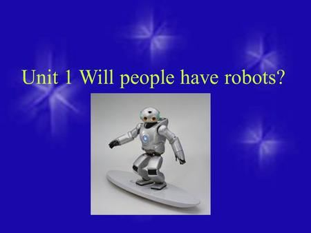 Unit 1 Will people have robots?. 6. People will live to be 200 years old. Some more predictions about things in 100 years. 1.People will have robots in.