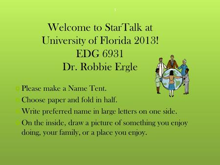 Welcome to StarTalk at University of Florida 2013! EDG 6931 Dr. Robbie Ergle  Please make a Name Tent.  Choose paper and fold in half.  Write preferred.