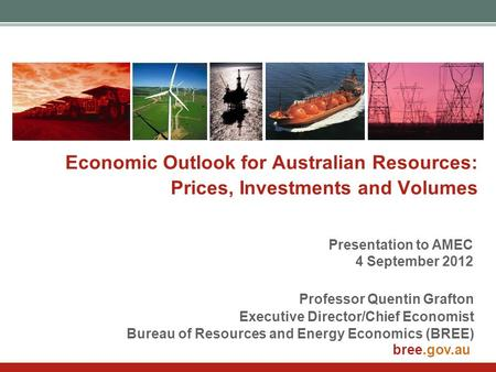 Bree.gov.au Economic Outlook for Australian Resources: Prices, Investments and Volumes Professor Quentin Grafton Executive Director/Chief Economist Bureau.