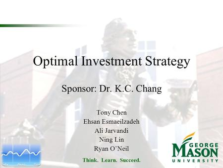 Think. Learn. Succeed. Optimal Investment Strategy Sponsor: Dr. K.C. Chang Tony Chen Ehsan Esmaeilzadeh Ali Jarvandi Ning Lin Ryan O'Neil.