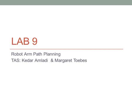 LAB 9 Robot Arm Path Planning TAS: Kedar Amladi & Margaret Toebes.