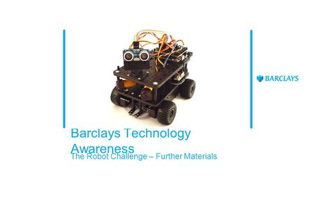 Barclays Technology Awareness The Robot Challenge – Further Materials.