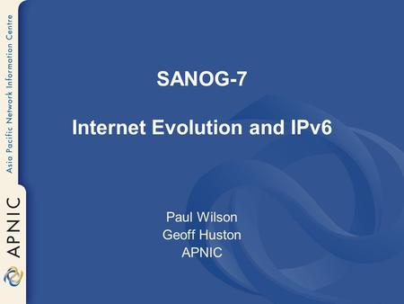 SANOG-7 Internet Evolution and IPv6 Paul Wilson Geoff Huston APNIC.